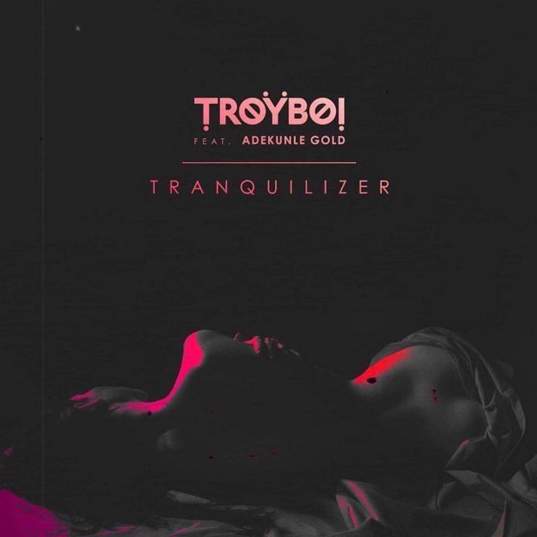 TroyBoi Ft Adekunle Gold – Tranquilizer